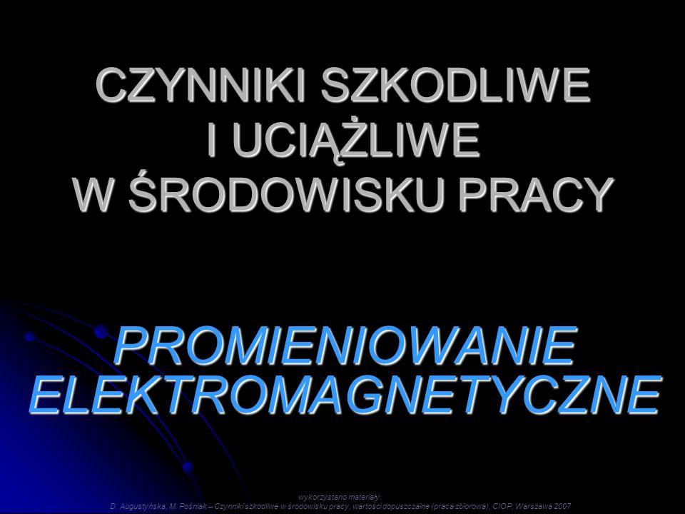 CZYNNIKI SZKODLIWE I UCIĄŻLIWE W ŚRODOWISKU PRACY PROMIENIOWANIE ELEKTROMAGNETYCZNE wykorzystano materiały: D. Augustyńska, M. Pośniak – Czynniki szko