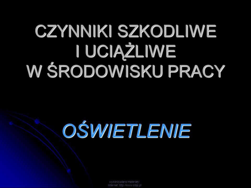 CZYNNIKI SZKODLIWE I UCIĄŻLIWE W ŚRODOWISKU PRACY OŚWIETLENIE wykorzystano materiały: Internet: http://www.ciop.pl