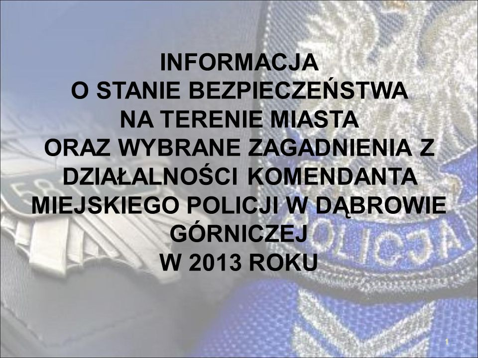 1 INFORMACJA O STANIE BEZPIECZEŃSTWA NA TERENIE MIASTA ORAZ WYBRANE ZAGADNIENIA Z DZIAŁALNOŚCI KOMENDANTA MIEJSKIEGO POLICJI W DĄBROWIE GÓRNICZEJ W 2013 ROKU 1
