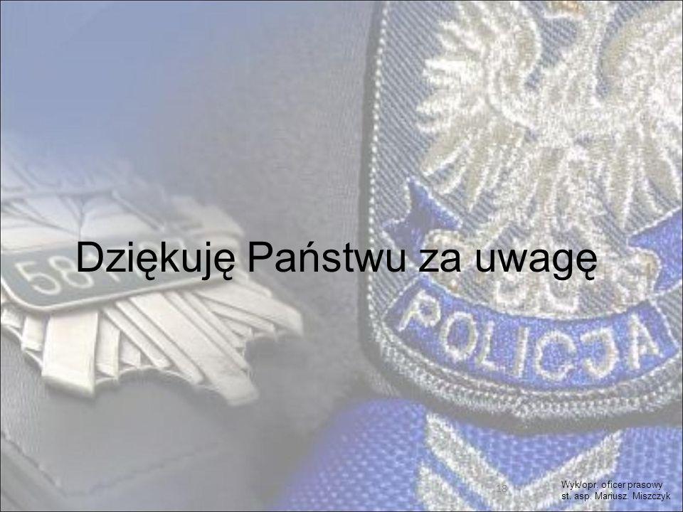 18 Dziękuję Państwu za uwagę Wyk/opr. oficer prasowy st. asp. Mariusz. Miszczyk