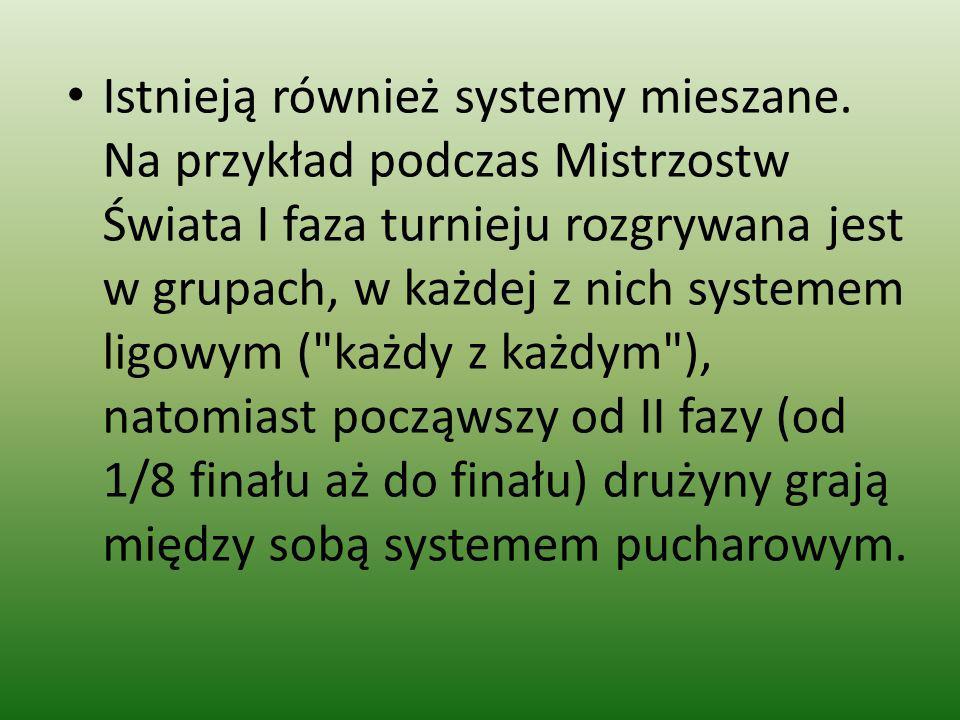 Istnieją również systemy mieszane. Na przykład podczas Mistrzostw Świata I faza turnieju rozgrywana jest w grupach, w każdej z nich systemem ligowym (