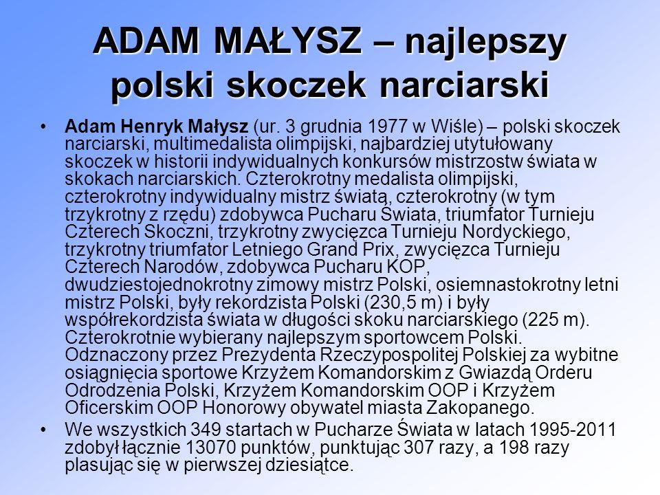 ADAM MAŁYSZ – najlepszy polski skoczek narciarski Adam Henryk Małysz (ur. 3 grudnia 1977 w Wiśle) – polski skoczek narciarski, multimedalista olimpijs