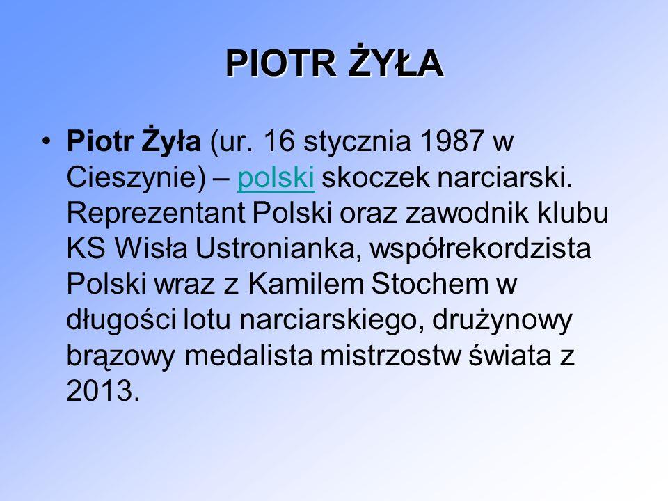 PIOTR ŻYŁA Piotr Żyła (ur. 16 stycznia 1987 w Cieszynie) – polski skoczek narciarski. Reprezentant Polski oraz zawodnik klubu KS Wisła Ustronianka, ws