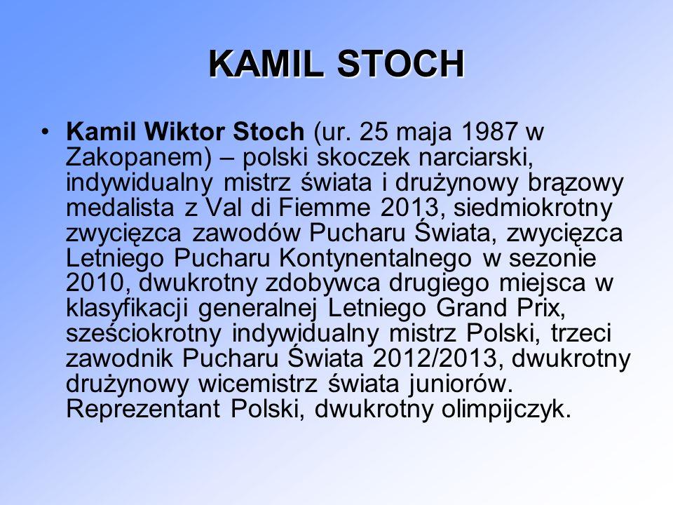 KAMIL STOCH Kamil Wiktor Stoch (ur. 25 maja 1987 w Zakopanem) – polski skoczek narciarski, indywidualny mistrz świata i drużynowy brązowy medalista z