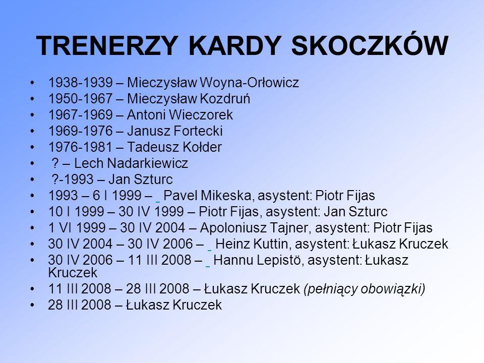 TRENERZY KARDY SKOCZKÓW 1938-1939 – Mieczysław Woyna-Orłowicz 1950-1967 – Mieczysław Kozdruń 1967-1969 – Antoni Wieczorek 1969-1976 – Janusz Fortecki