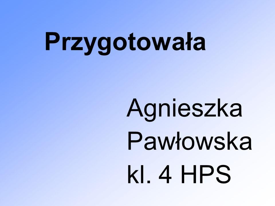 Przygotowała Agnieszka Pawłowska kl. 4 HPS