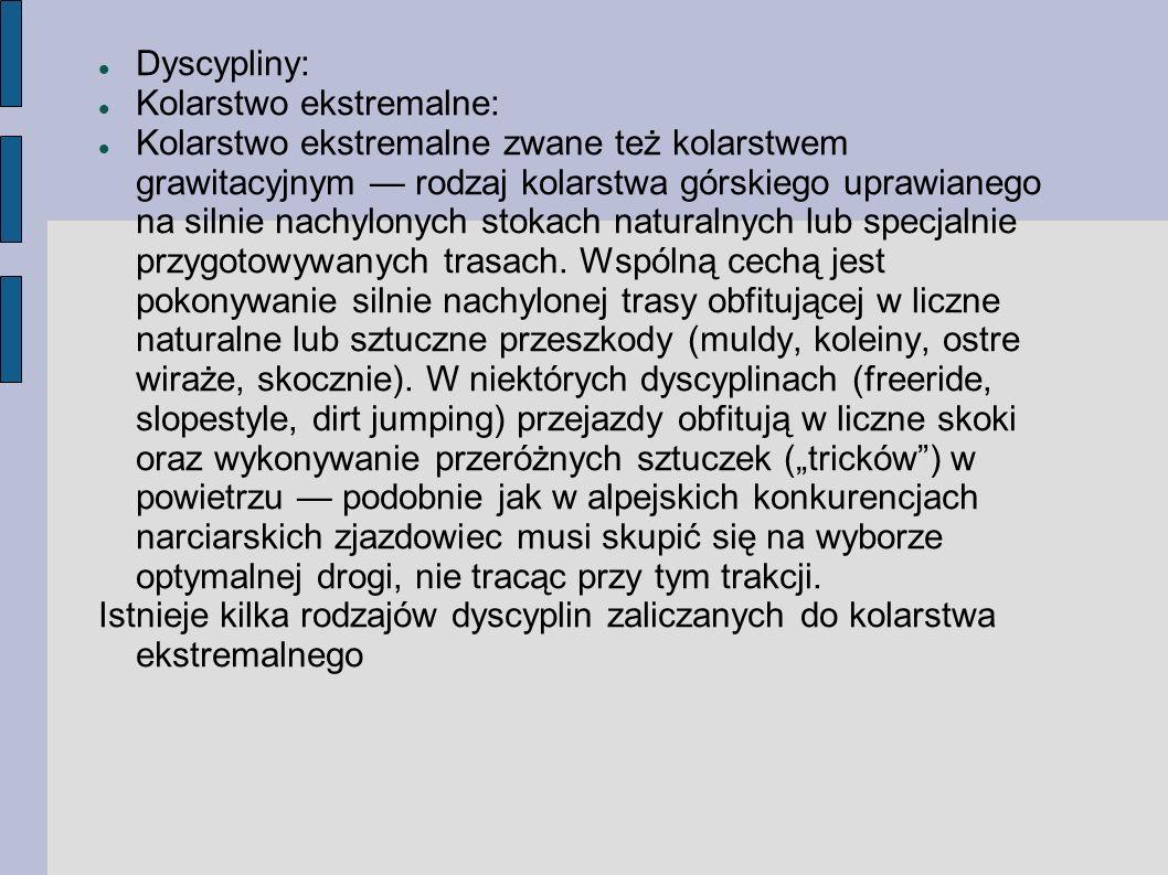 Dyscypliny: Kolarstwo ekstremalne: Kolarstwo ekstremalne zwane też kolarstwem grawitacyjnym rodzaj kolarstwa górskiego uprawianego na silnie nachylonych stokach naturalnych lub specjalnie przygotowywanych trasach.