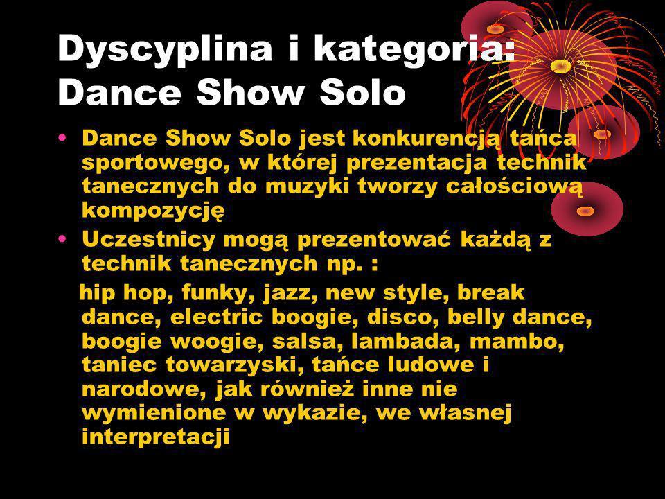Dyscyplina i kategoria: Dance Show Solo Dance Show Solo jest konkurencją tańca sportowego, w której prezentacja technik tanecznych do muzyki tworzy całościową kompozycję Uczestnicy mogą prezentować każdą z technik tanecznych np.