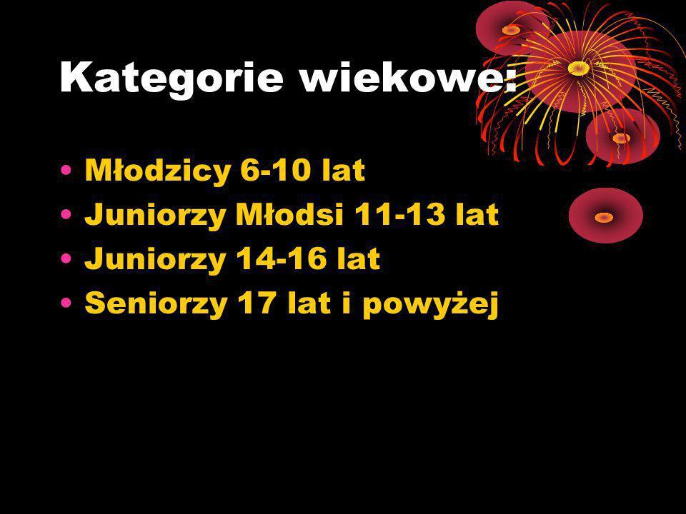 Kategorie wiekowe: Młodzicy 6-10 lat Juniorzy Młodsi 11-13 lat Juniorzy 14-16 lat Seniorzy 17 lat i powyżej