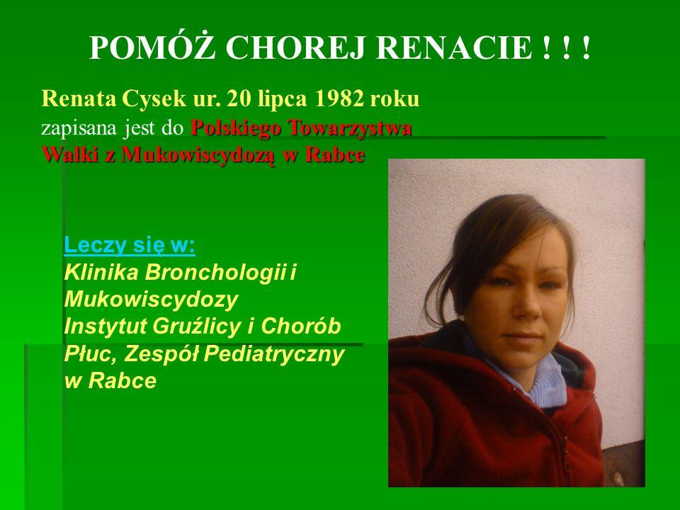 POMÓŻ CHOREJ RENACIE ! ! ! Renata Cysek ur. 20 lipca 1982 roku Polskiego Towarzystwa Walki z Mukowiscydozą w Rabce zapisana jest do Polskiego Towarzys