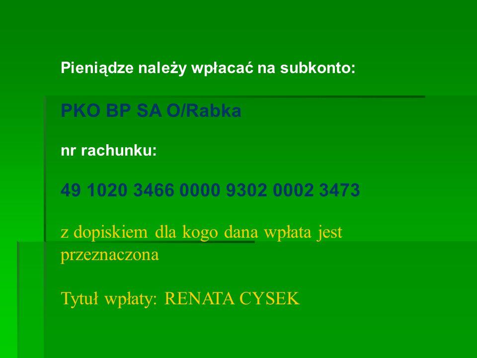 Pieniądze należy wpłacać na subkonto: PKO BP SA O/Rabka nr rachunku: 49 1020 3466 0000 9302 0002 3473 z dopiskiem dla kogo dana wpłata jest przeznaczo