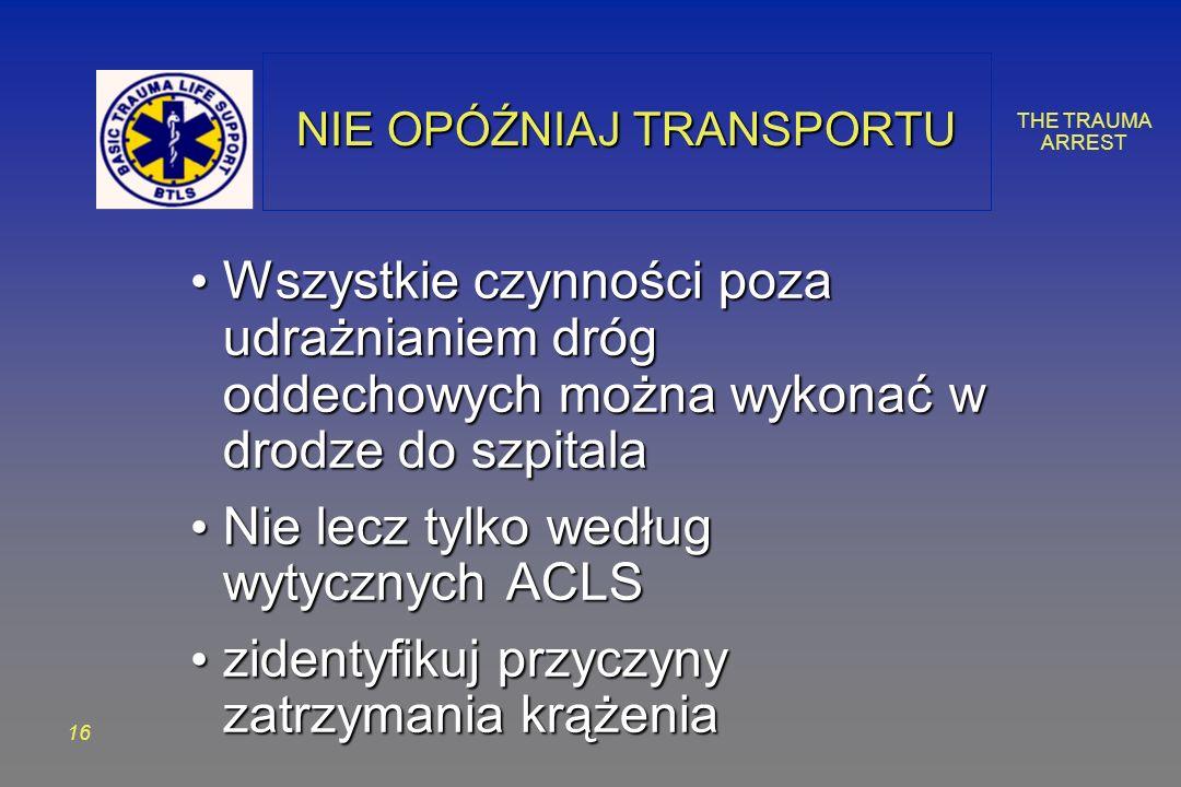 THE TRAUMA ARREST 16 NIE OPÓŹNIAJ TRANSPORTU Wszystkie czynności poza udrażnianiem dróg oddechowych można wykonać w drodze do szpitala Wszystkie czynności poza udrażnianiem dróg oddechowych można wykonać w drodze do szpitala Nie lecz tylko według wytycznych ACLS Nie lecz tylko według wytycznych ACLS zidentyfikuj przyczyny zatrzymania krążenia zidentyfikuj przyczyny zatrzymania krążenia