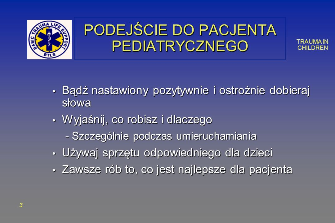 TRAUMA IN CHILDREN 1414 DROŻNOŚĆ DRÓG ODDECHOWYCH Intubuj przez usta Intubuj przez usta Dobór rozmiaru rurki intubacyjnej: Dobór rozmiaru rurki intubacyjnej: – Rozmiar małego palca dziecka – Rozmiar otworu nosowego – Bez mankietów uszczelniających do rozmiaru 6 mm Rozmiar rurki = 4 + 1/4 wieku w latach Rozmiar rurki = 4 + 1/4 wieku w latach