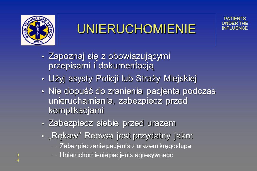 PATIENTS UNDER THE INFLUENCE 1414 UNIERUCHOMIENIEUNIERUCHOMIENIE Zapoznaj się z obowiązującymi przepisami i dokumentacją Zapoznaj się z obowiązującymi przepisami i dokumentacją Użyj asysty Policji lub Straży Miejskiej Użyj asysty Policji lub Straży Miejskiej Nie dopuść do zranienia pacjenta podczas unieruchamiania, zabezpiecz przed komplikacjami Nie dopuść do zranienia pacjenta podczas unieruchamiania, zabezpiecz przed komplikacjami Zabezpiecz siebie przed urazem Zabezpiecz siebie przed urazem Rękaw Reevsa jest przydatny jako: Rękaw Reevsa jest przydatny jako: – Zabezpieczenie pacjenta z urazem kręgosłupa – Unieruchomienie pacjenta agresywnego