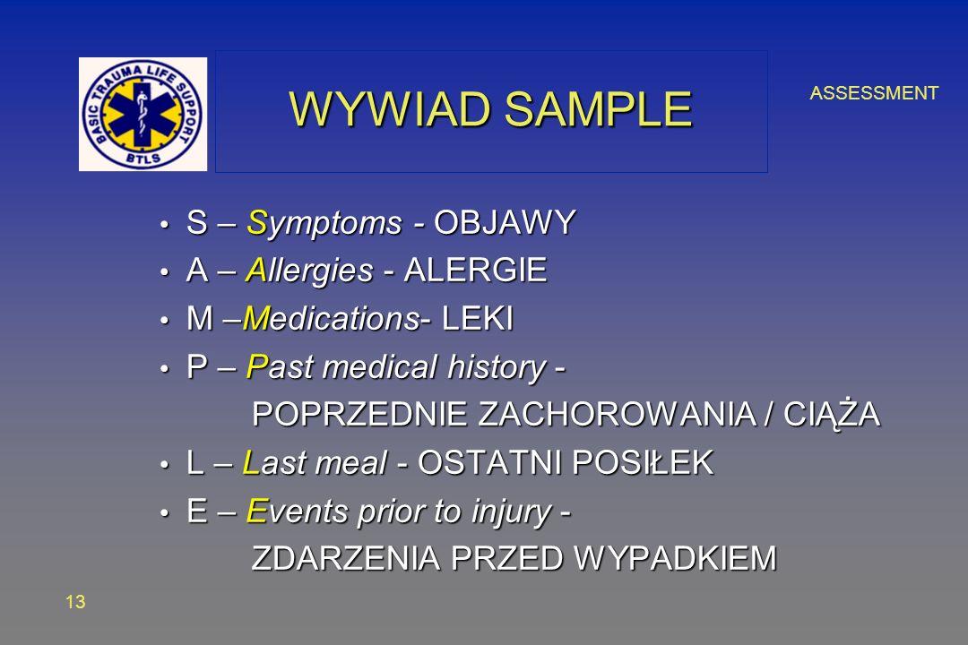 ASSESSMENT 13 WYWIAD SAMPLE S – Symptoms - OBJAWY S – Symptoms - OBJAWY A – Allergies - ALERGIE A – Allergies - ALERGIE M –Medications- LEKI M –Medications- LEKI P – Past medical history - P – Past medical history - POPRZEDNIE ZACHOROWANIA / CIĄŻA POPRZEDNIE ZACHOROWANIA / CIĄŻA L – Last meal - OSTATNI POSIŁEK L – Last meal - OSTATNI POSIŁEK E – Events prior to injury - E – Events prior to injury - ZDARZENIA PRZED WYPADKIEM ZDARZENIA PRZED WYPADKIEM