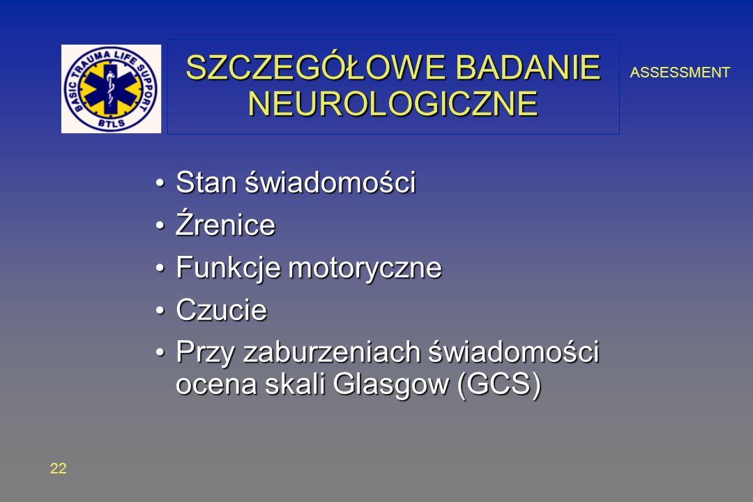 ASSESSMENT 22 SZCZEGÓŁOWE BADANIE NEUROLOGICZNE Stan świadomości Stan świadomości Źrenice Źrenice Funkcje motoryczne Funkcje motoryczne Czucie Czucie Przy zaburzeniach świadomości ocena skali Glasgow (GCS) Przy zaburzeniach świadomości ocena skali Glasgow (GCS)
