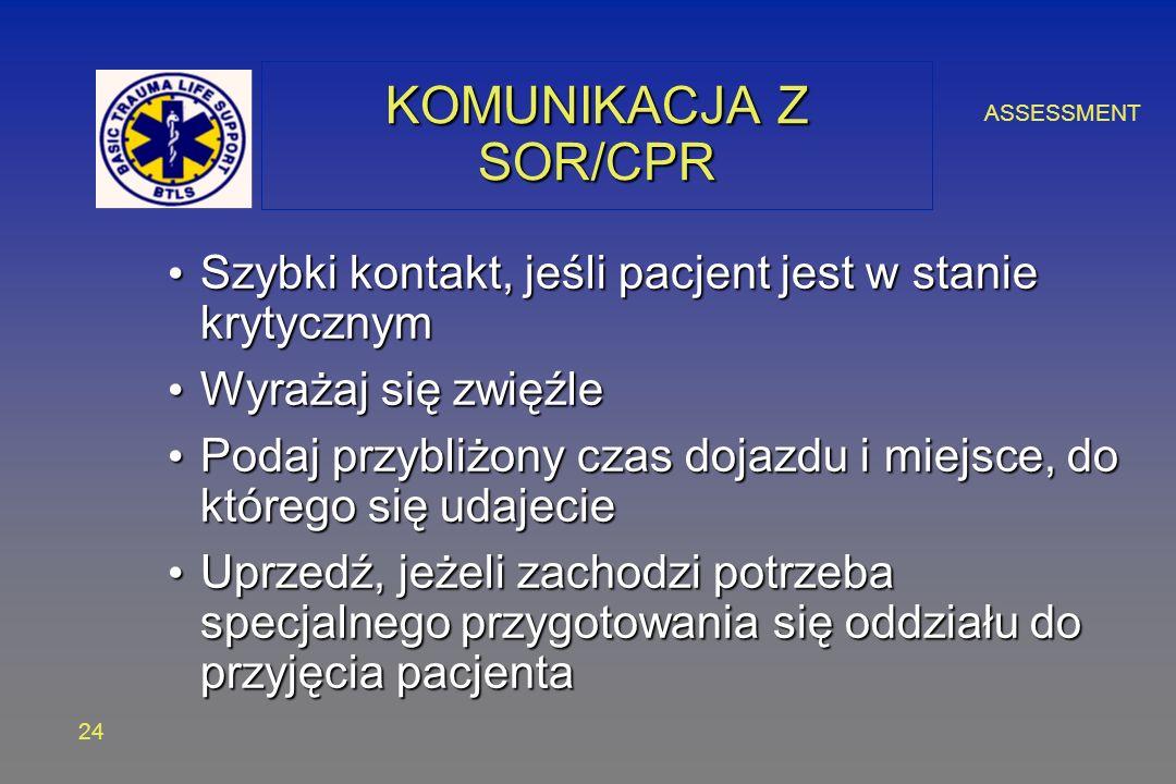 ASSESSMENT 24 KOMUNIKACJA Z SOR/CPR Szybki kontakt, jeśli pacjent jest w stanie krytycznym Szybki kontakt, jeśli pacjent jest w stanie krytycznym Wyrażaj się zwięźle Wyrażaj się zwięźle Podaj przybliżony czas dojazdu i miejsce, do którego się udajecie Podaj przybliżony czas dojazdu i miejsce, do którego się udajecie Uprzedź, jeżeli zachodzi potrzeba specjalnego przygotowania się oddziału do przyjęcia pacjenta Uprzedź, jeżeli zachodzi potrzeba specjalnego przygotowania się oddziału do przyjęcia pacjenta