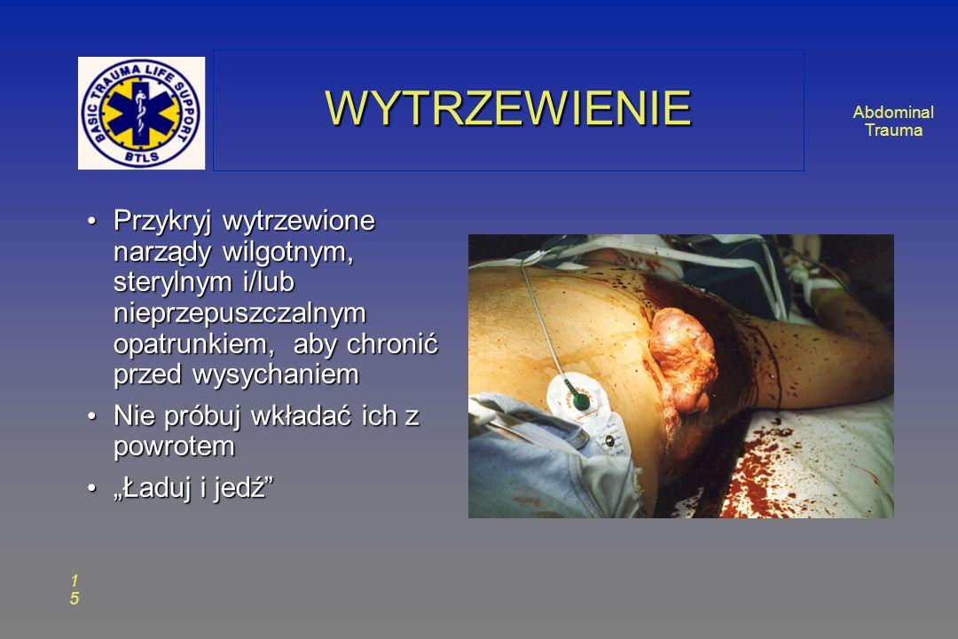 Abdominal Trauma 1515 WYTRZEWIENIEWYTRZEWIENIE Przykryj wytrzewione narządy wilgotnym, sterylnym i/lub nieprzepuszczalnym opatrunkiem, aby chronić przed wysychaniem Przykryj wytrzewione narządy wilgotnym, sterylnym i/lub nieprzepuszczalnym opatrunkiem, aby chronić przed wysychaniem Nie próbuj wkładać ich z powrotem Nie próbuj wkładać ich z powrotem Ładuj i jedź Ładuj i jedź