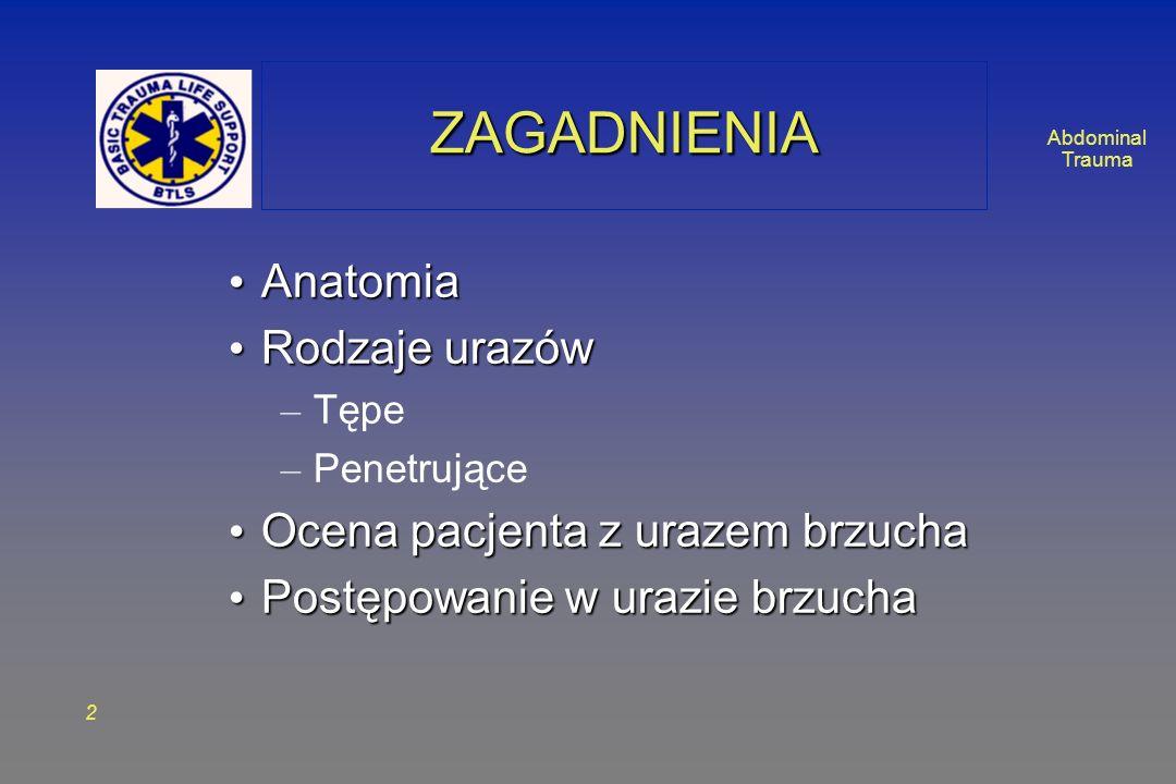 Abdominal Trauma 2 ZAGADNIENIAZAGADNIENIA Anatomia Anatomia Rodzaje urazów Rodzaje urazów – Tępe – Penetrujące Ocena pacjenta z urazem brzucha Ocena p