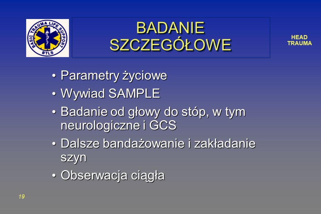 HEAD TRAUMA 19 BADANIE SZCZEGÓŁOWE Parametry życiowe Parametry życiowe Wywiad SAMPLE Wywiad SAMPLE Badanie od głowy do stóp, w tym neurologiczne i GCS Badanie od głowy do stóp, w tym neurologiczne i GCS Dalsze bandażowanie i zakładanie szyn Dalsze bandażowanie i zakładanie szyn Obserwacja ciągła Obserwacja ciągła