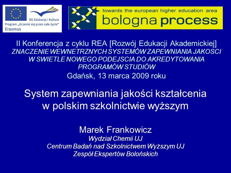 II Konferencja z cyklu REA [Rozwój Edukacji Akademickiej] ZNACZENIE WEWNETRZNYCH SYSTEMÓW ZAPEWNIANIA JAKOSCI W SWIETLE NOWEGO PODEJSCIA DO AKREDYTOWANIA PROGRAMÓW STUDIÓW Gdańsk, 13 marca 2009 roku System zapewniania jakości kształcenia w polskim szkolnictwie wyższym Marek Frankowicz Wydział Chemii UJ Centrum Badań nad Szkolnictwem Wyższym UJ Zespół Ekspertów Bolońskich