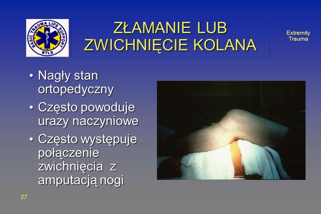 Extremity Trauma 27 ZŁAMANIE LUB ZWICHNIĘCIE KOLANA Nagły stan ortopedyczny Nagły stan ortopedyczny Często powoduje urazy naczyniowe Często powoduje urazy naczyniowe Często występuje połączenie zwichnięcia z amputacją nogi Często występuje połączenie zwichnięcia z amputacją nogi