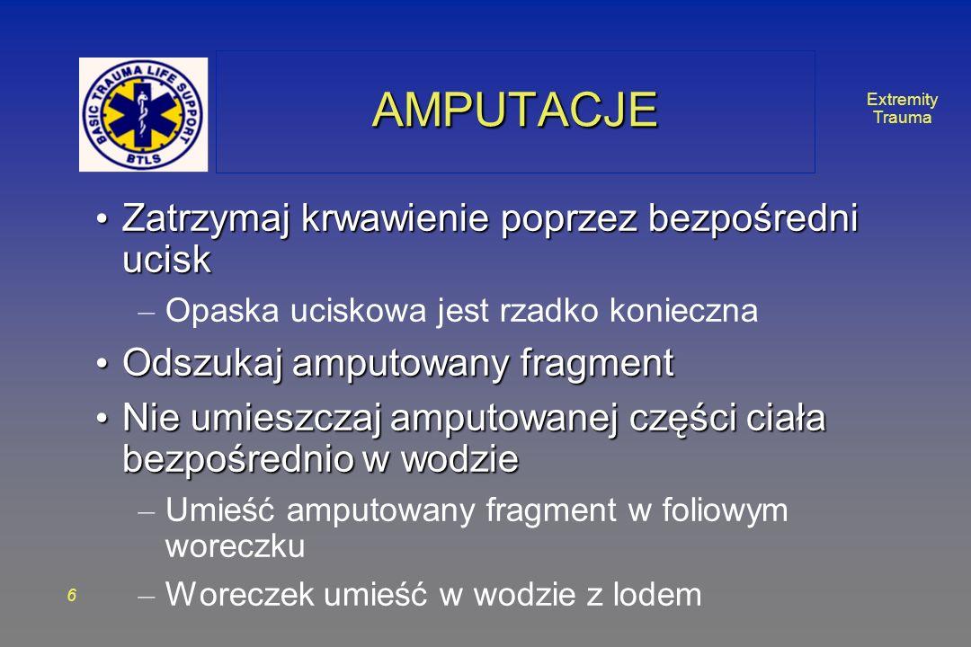 Extremity Trauma 6 AMPUTACJEAMPUTACJE Zatrzymaj krwawienie poprzez bezpośredni ucisk Zatrzymaj krwawienie poprzez bezpośredni ucisk – Opaska uciskowa jest rzadko konieczna Odszukaj amputowany fragment Odszukaj amputowany fragment Nie umieszczaj amputowanej części ciała bezpośrednio w wodzie Nie umieszczaj amputowanej części ciała bezpośrednio w wodzie – Umieść amputowany fragment w foliowym woreczku – Woreczek umieść w wodzie z lodem