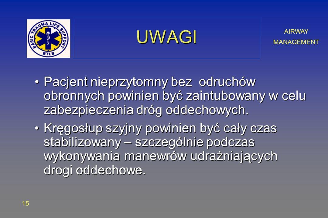 AIRWAY MANAGEMENT 15 UWAGIUWAGI Pacjent nieprzytomny bez odruchów obronnych powinien być zaintubowany w celu zabezpieczenia dróg oddechowych.