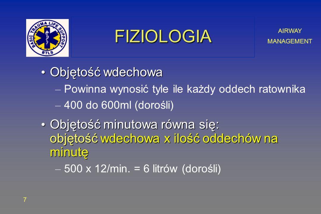AIRWAY MANAGEMENT 7 FIZIOLOGIAFIZIOLOGIA Objętość wdechowa Objętość wdechowa – Powinna wynosić tyle ile każdy oddech ratownika – 400 do 600ml (dorośli) Objętość minutowa równa się: objętość wdechowa x ilość oddechów na minutę Objętość minutowa równa się: objętość wdechowa x ilość oddechów na minutę – 500 x 12/min.
