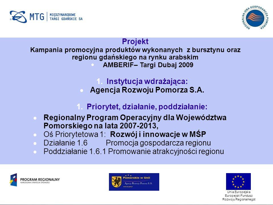 Unia Europejska Europejski Fundusz Rozwoju Regionalnegot Projekt Kampania promocyjna produktów wykonanych z bursztynu oraz regionu gdańskiego na rynku arabskim AMBERIF– Targi Dubaj 2009 1.Instytucja wdrażająca: Agencja Rozwoju Pomorza S.A.
