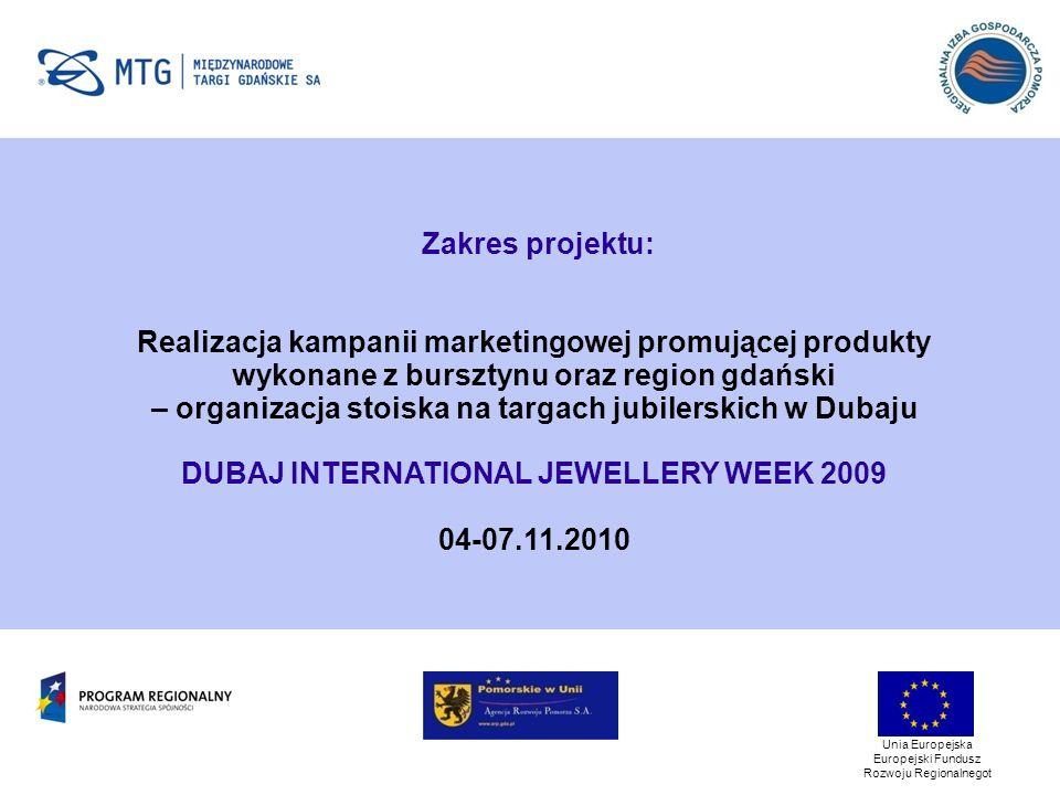 Unia Europejska Europejski Fundusz Rozwoju Regionalnegot Zakres projektu: Realizacja kampanii marketingowej promującej produkty wykonane z bursztynu oraz region gdański – organizacja stoiska na targach jubilerskich w Dubaju DUBAJ INTERNATIONAL JEWELLERY WEEK 2009 04-07.11.2010