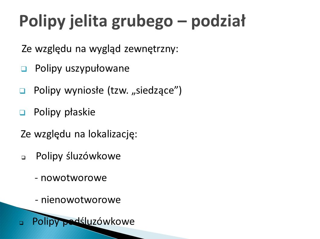 Polipy jelita grubego – podział Ze względu na wygląd zewnętrzny: Polipy uszypułowane Polipy wyniosłe (tzw. siedzące) Polipy płaskie Ze względu na loka