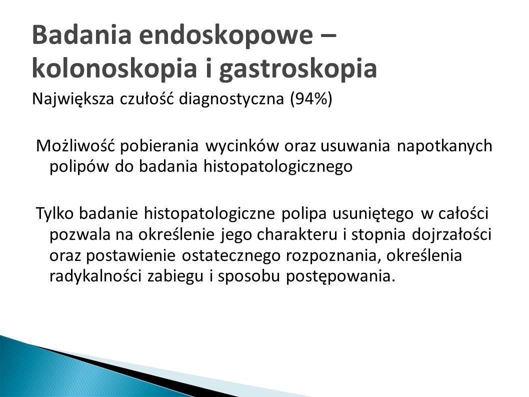 Badania endoskopowe – kolonoskopia i gastroskopia Największa czułość diagnostyczna (94%) Możliwość pobierania wycinków oraz usuwania napotkanych polip