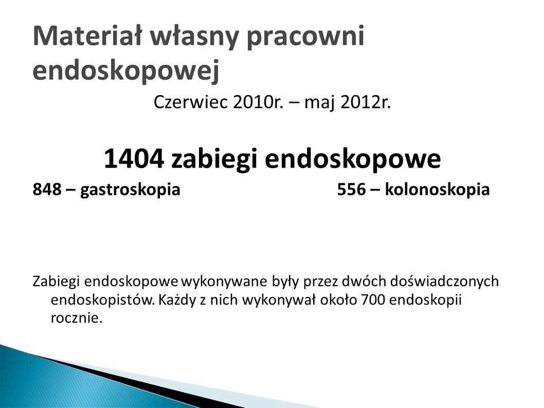 Materiał własny pracowni endoskopowej Czerwiec 2010r. – maj 2012r. 1404 zabiegi endoskopowe 848 – gastroskopia 556 – kolonoskopia Zabiegi endoskopowe