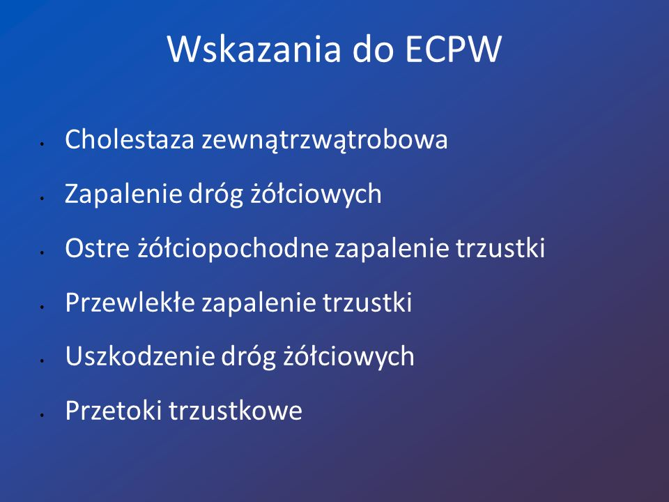 Powikłania po ECPW o Ostre zapalenie trzustki (3-20%) o Krwawienie z brodawki Vatera (0,2-3,5%) o Perforacja dróg żółciowych lub dwunastnicy (0,1-1,5%) o Zapalenie dróg żółciowych (0,1-2%) o Inne: po znieczuleniu ogólnym, kardiologiczne (0,5-2%)