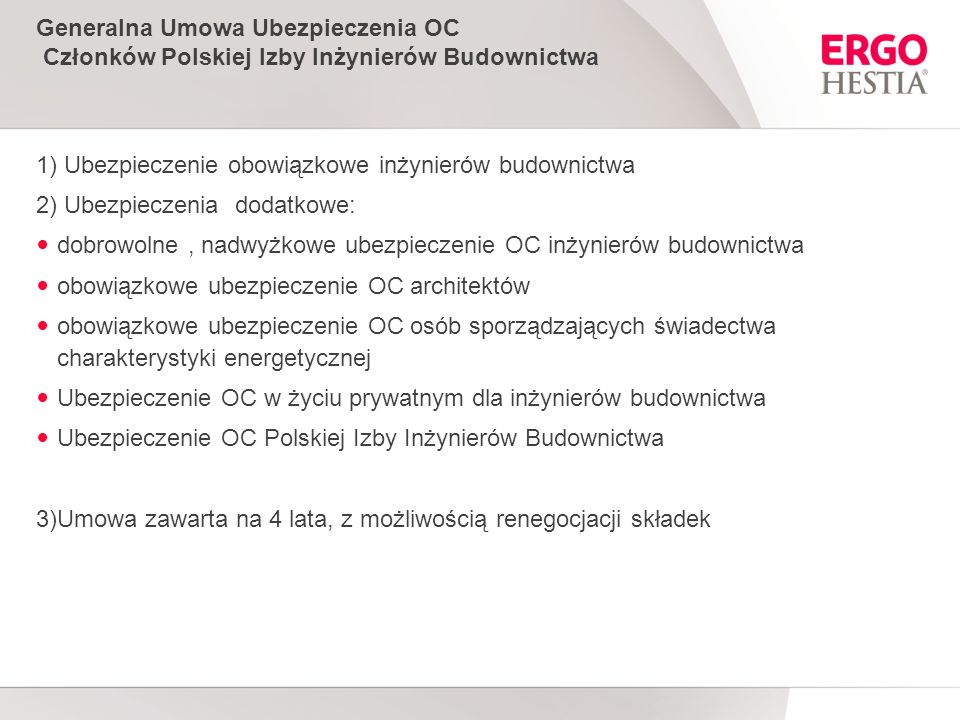 Generalna Umowa Ubezpieczenia OC Członków Polskiej Izby Inżynierów Budownictwa 1) Ubezpieczenie obowiązkowe inżynierów budownictwa 2) Ubezpieczenia dodatkowe: dobrowolne, nadwyżkowe ubezpieczenie OC inżynierów budownictwa obowiązkowe ubezpieczenie OC architektów obowiązkowe ubezpieczenie OC osób sporządzających świadectwa charakterystyki energetycznej Ubezpieczenie OC w życiu prywatnym dla inżynierów budownictwa Ubezpieczenie OC Polskiej Izby Inżynierów Budownictwa 3)Umowa zawarta na 4 lata, z możliwością renegocjacji składek