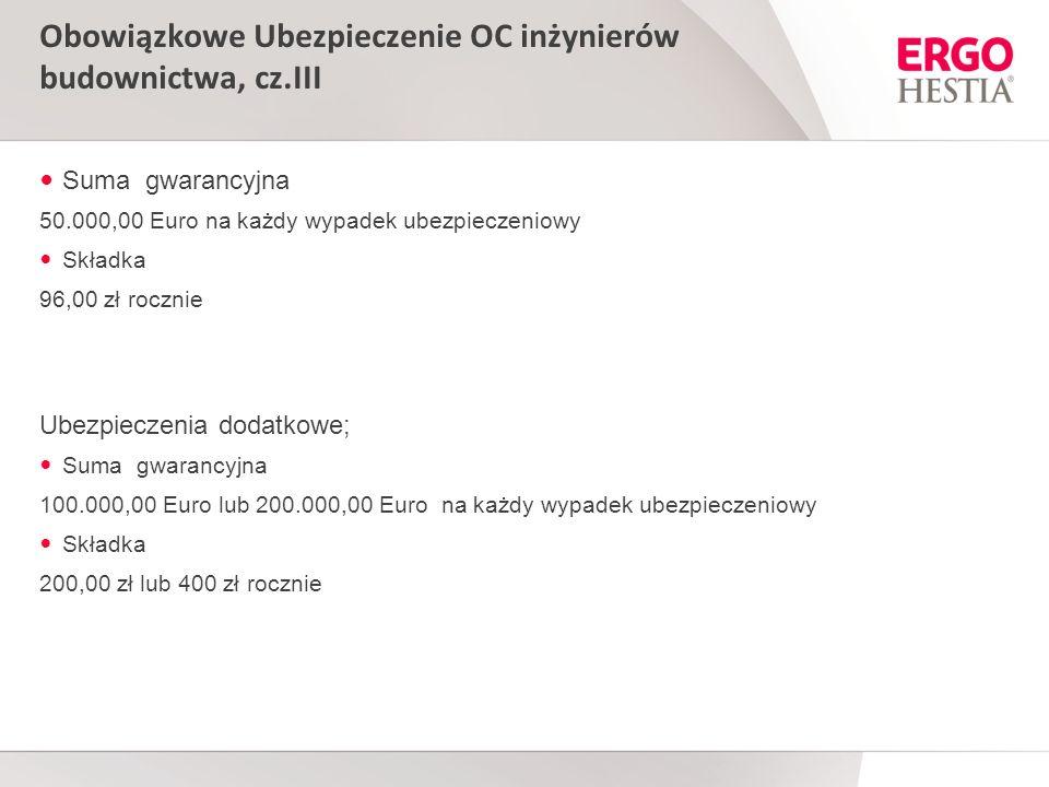Obowiązkowe Ubezpieczenie OC inżynierów budownictwa, cz.III Suma gwarancyjna 50.000,00 Euro na każdy wypadek ubezpieczeniowy Składka 96,00 zł rocznie Ubezpieczenia dodatkowe; Suma gwarancyjna 100.000,00 Euro lub 200.000,00 Euro na każdy wypadek ubezpieczeniowy Składka 200,00 zł lub 400 zł rocznie