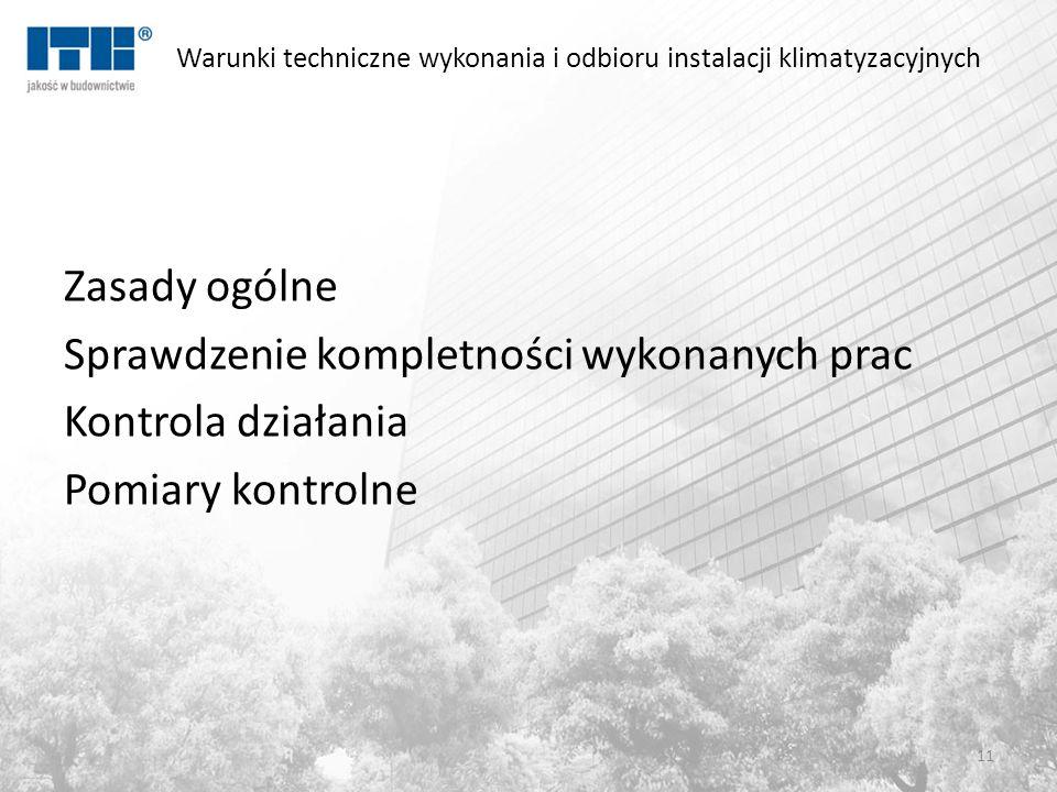 Warunki techniczne wykonania i odbioru instalacji klimatyzacyjnych Zasady ogólne Sprawdzenie kompletności wykonanych prac Kontrola działania Pomiary kontrolne 11