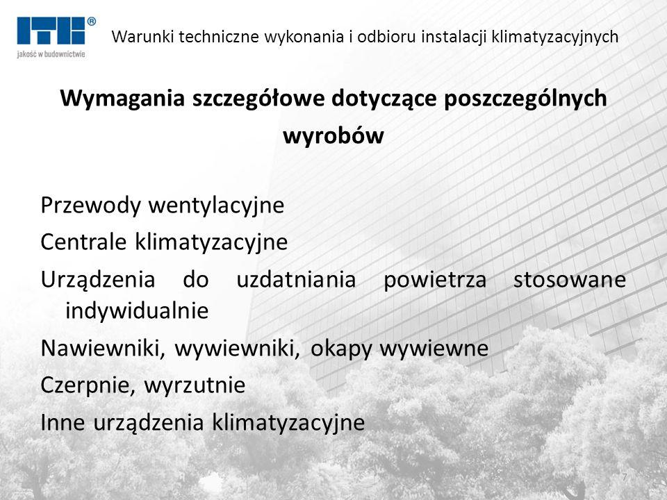 Warunki techniczne wykonania i odbioru instalacji klimatyzacyjnych Wymagania szczegółowe dotyczące poszczególnych wyrobów Przewody wentylacyjne Centrale klimatyzacyjne Urządzenia do uzdatniania powietrza stosowane indywidualnie Nawiewniki, wywiewniki, okapy wywiewne Czerpnie, wyrzutnie Inne urządzenia klimatyzacyjne 7