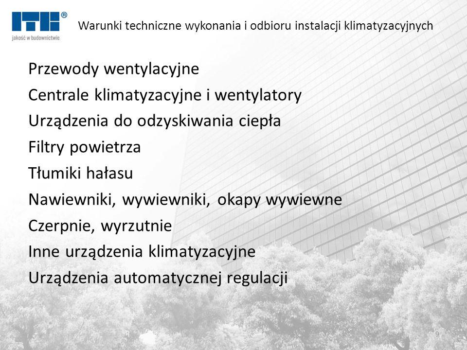 Warunki techniczne wykonania i odbioru instalacji klimatyzacyjnych Przewody wentylacyjne Centrale klimatyzacyjne i wentylatory Urządzenia do odzyskiwania ciepła Filtry powietrza Tłumiki hałasu Nawiewniki, wywiewniki, okapy wywiewne Czerpnie, wyrzutnie Inne urządzenia klimatyzacyjne Urządzenia automatycznej regulacji 9