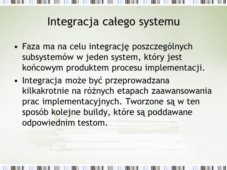 Integracja całego systemu Faza ma na celu integrację poszczególnych subsystemów w jeden system, który jest końcowym produktem procesu implementacji. I