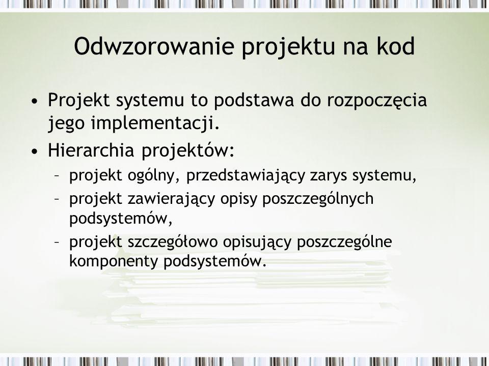 Odwzorowanie projektu na kod Projekt systemu to podstawa do rozpoczęcia jego implementacji. Hierarchia projektów: –projekt ogólny, przedstawiający zar