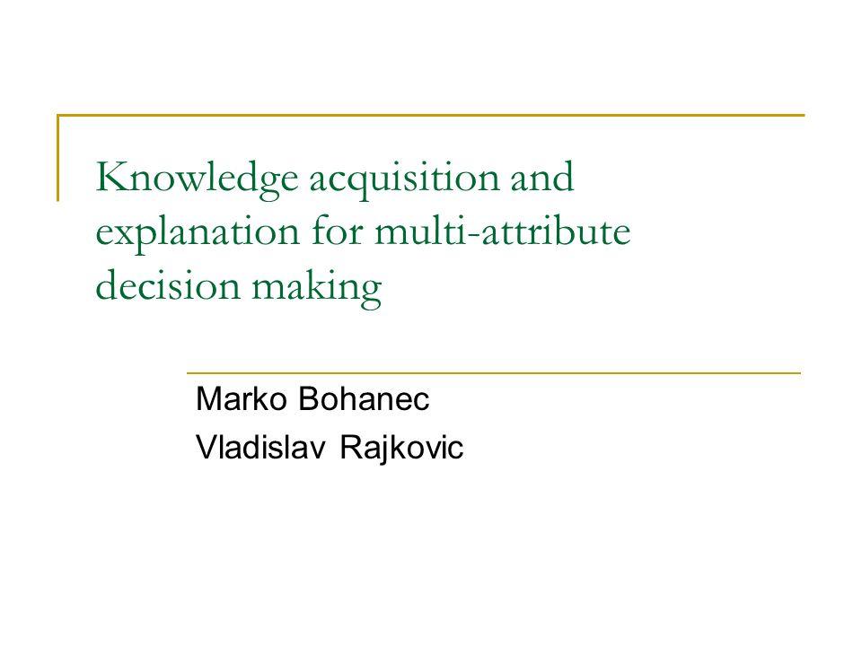 Knowledge acquisition and explanation for multi-attribute decision making Marko Bohanec Vladislav Rajkovic
