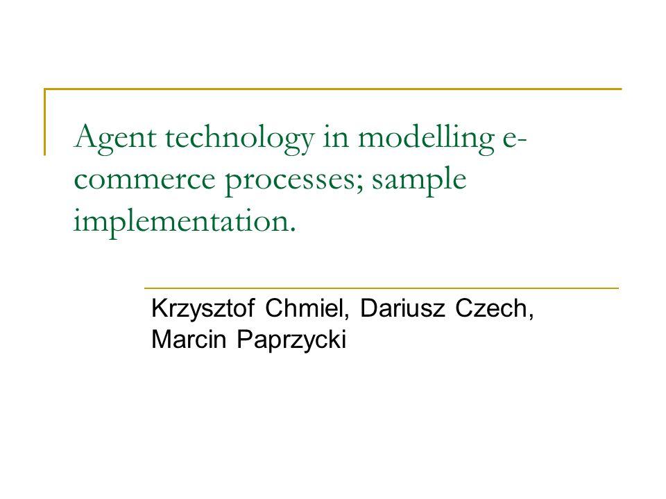 Agent technology in modelling e- commerce processes; sample implementation. Krzysztof Chmiel, Dariusz Czech, Marcin Paprzycki