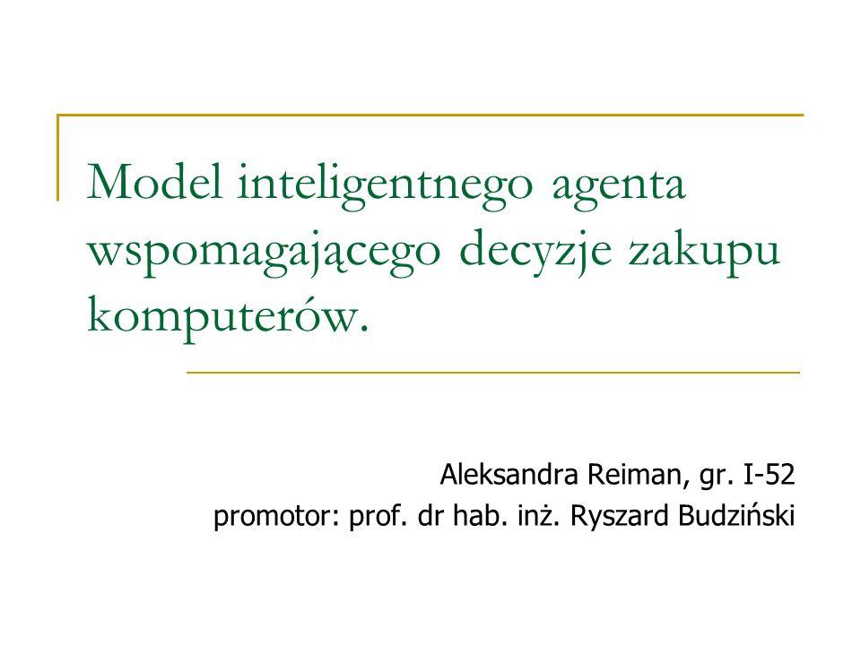 Model inteligentnego agenta wspomagającego decyzje zakupu komputerów. Aleksandra Reiman, gr. I-52 promotor: prof. dr hab. inż. Ryszard Budziński