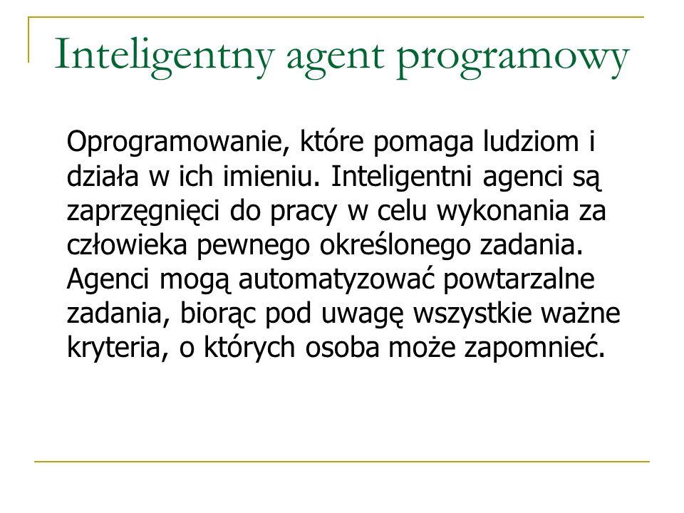 Inteligentny agent programowy Oprogramowanie, które pomaga ludziom i działa w ich imieniu. Inteligentni agenci są zaprzęgnięci do pracy w celu wykonan