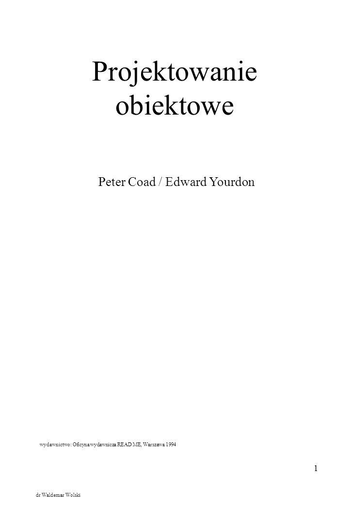 1 Projektowanie obiektowe Peter Coad / Edward Yourdon wydawnictwo: Oficyna wydawnicza READ ME, Warszawa 1994 dr Waldemar Wolski