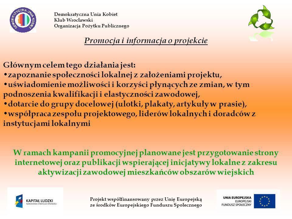 Demokratyczna Unia Kobiet Klub Wrocławski Organizacja Pożytku Publicznego Projekt współfinansowany przez Unię Europejską ze środków Europejskiego Funduszu Społecznego Promocja i informacja o projekcie Głównym celem tego działania jest: zapoznanie społeczności lokalnej z założeniami projektu, uświadomienie możliwości i korzyści płynących ze zmian, w tym podnoszenia kwalifikacji i elastyczności zawodowej, dotarcie do grupy docelowej (ulotki, plakaty, artykuły w prasie), współpraca zespołu projektowego, liderów lokalnych i doradców z instytucjami lokalnymi W ramach kampanii promocyjnej planowane jest przygotowanie strony internetowej oraz publikacji wspierającej inicjatywy lokalne z zakresu aktywizacji zawodowej mieszkańców obszarów wiejskich
