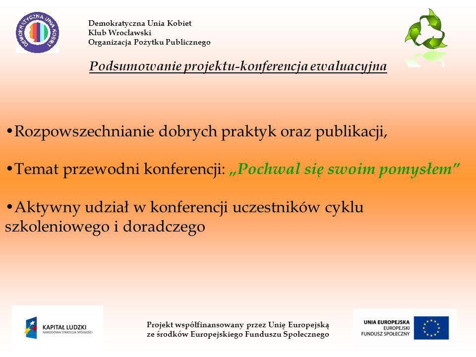 Demokratyczna Unia Kobiet Klub Wrocławski Organizacja Pożytku Publicznego Projekt współfinansowany przez Unię Europejską ze środków Europejskiego Funduszu Społecznego Podsumowanie projektu-konferencja ewaluacyjna Rozpowszechnianie dobrych praktyk oraz publikacji, Temat przewodni konferencji: Pochwal się swoim pomysłem Aktywny udział w konferencji uczestników cyklu szkoleniowego i doradczego