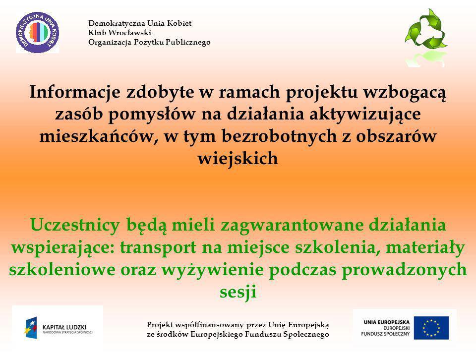 Demokratyczna Unia Kobiet Klub Wrocławski Organizacja Pożytku Publicznego Projekt współfinansowany przez Unię Europejską ze środków Europejskiego Funduszu Społecznego Informacje zdobyte w ramach projektu wzbogacą zasób pomysłów na działania aktywizujące mieszkańców, w tym bezrobotnych z obszarów wiejskich Uczestnicy będą mieli zagwarantowane działania wspierające: transport na miejsce szkolenia, materiały szkoleniowe oraz wyżywienie podczas prowadzonych sesji